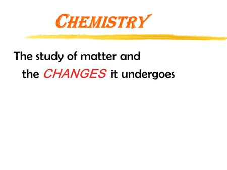 C hemistry The study of matter and the CHANGES it undergoes.