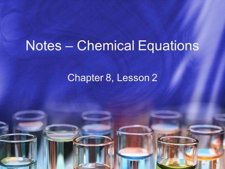Notes – Chemical Equations Chapter 8, Lesson 2. Conservation of Mass When the end of the last period bell rang, everyone moved to a new room, and ended.