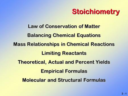 3 - 1 Stoichiometry Law of Conservation of Matter Balancing Chemical Equations Mass Relationships in Chemical Reactions Limiting Reactants Theoretical,