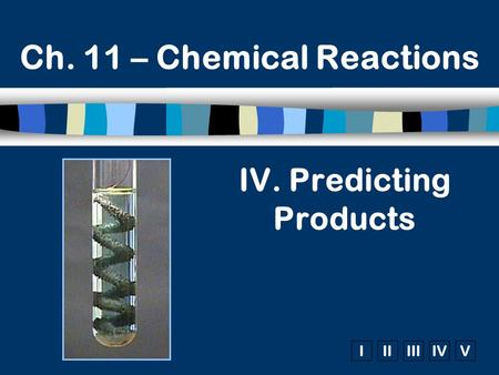 IIIIIIIVV Ch. 11 – Chemical Reactions IV. Predicting Products.