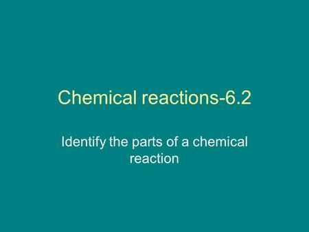 Chemical reactions-6.2 Identify the parts of a chemical reaction.