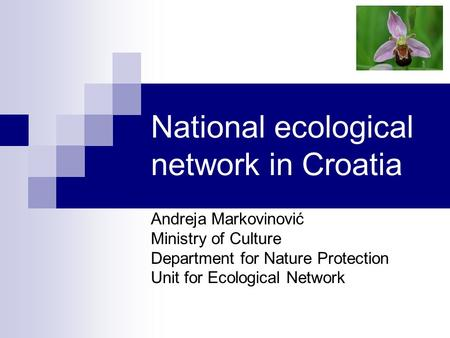National ecological network in Croatia Andreja Markovinović Ministry of Culture Department for Nature Protection Unit for Ecological Network.