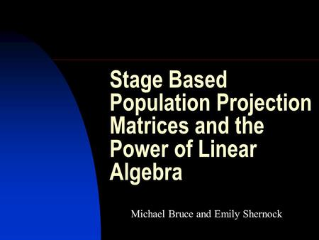 Stage Based Population Projection Matrices and the Power of Linear Algebra Michael Bruce and Emily Shernock.