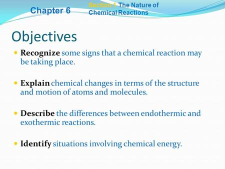 Section 1 The Nature of Chemical Reactions Objectives Recognize some signs that a chemical reaction may be taking place. Explain chemical changes in terms.