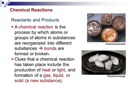 Reactants and Products  A chemical reaction is the process by which atoms or groups of atoms in substances are reorganized into different substances 