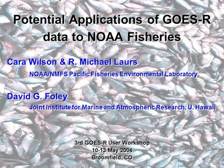 Potential Applications of GOES-R data to NOAA Fisheries Cara Wilson & R. Michael Laurs NOAA/NMFS Pacific Fisheries Environmental Laboratory David G. Foley.
