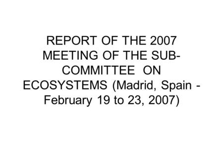 REPORT OF THE 2007 MEETING OF THE SUB- COMMITTEE ON ECOSYSTEMS (Madrid, Spain - February 19 to 23, 2007)