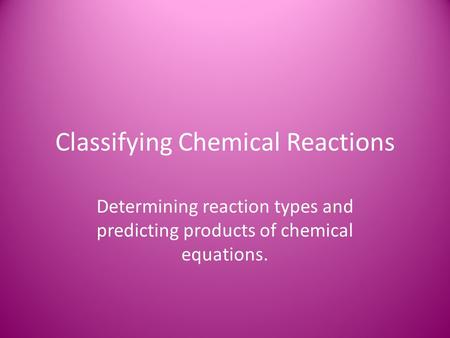 Classifying Chemical Reactions Determining reaction types and predicting products of chemical equations.