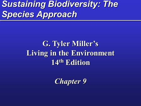 Sustaining Biodiversity: The Species Approach G. Tyler Miller's Living in the Environment 14 th Edition Chapter 9 G. Tyler Miller's Living in the Environment.