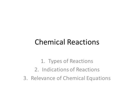 Chemical Reactions 1.Types of Reactions 2.Indications of Reactions 3.Relevance of Chemical Equations.