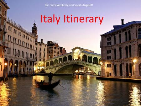 Italy Itinerary By: Caity Weckerly and Sarah Angeloff Italy Itinerary By: Caity Weckerly and Sarah Angeloff.