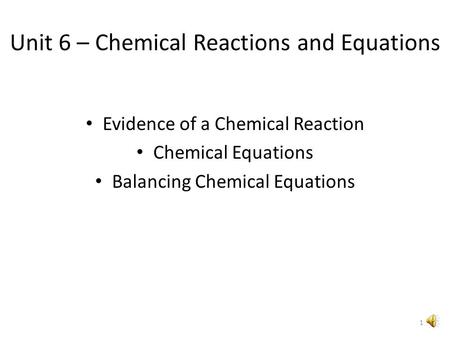 Unit 6 – Chemical Reactions and Equations Evidence of a Chemical Reaction Chemical Equations Balancing Chemical Equations 1.
