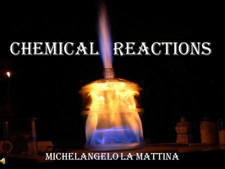 Chemical Reactions Michelangelo La Mattina. What is chemical reaction? Chemical reaction tells you the substances present before and after the reactions.