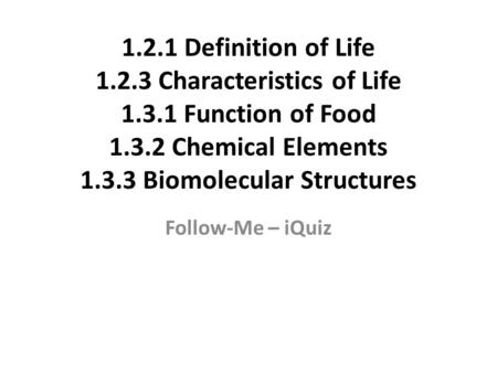 1.2.1 Definition of Life 1.2.3 Characteristics of Life 1.3.1 Function of Food 1.3.2 Chemical Elements 1.3.3 Biomolecular Structures Follow-Me – iQuiz.