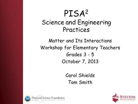PISA 2 Science and Engineering Practices Matter and Its Interactions Workshop for Elementary Teachers Grades 3 - 5 October 7, 2013 Carol Shields Tom Smith.