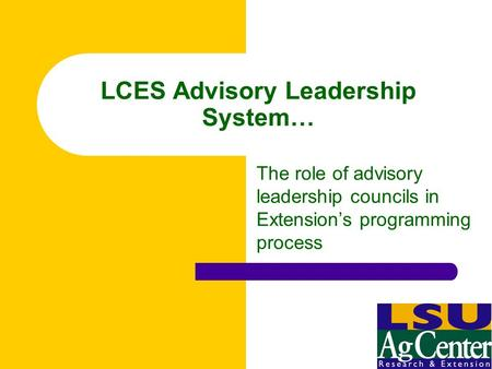LCES Advisory Leadership System… The role of advisory leadership councils in Extension's programming process.