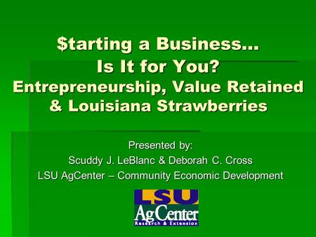 $tarting a Business... Is It for You? Entrepreneurship, Value Retained & Louisiana Strawberries Presented by: Scuddy J. LeBlanc & Deborah C. Cross LSU.