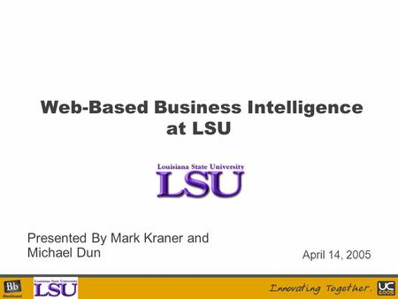 Your Logo Here Web-Based Business Intelligence at LSU Presented By Mark Kraner and Michael Dun April 14, 2005.