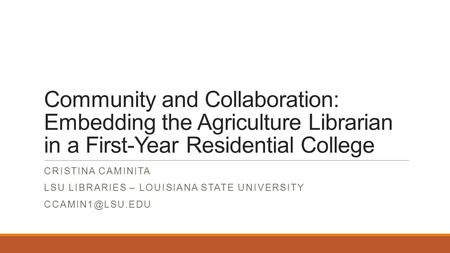 Community and Collaboration: Embedding the Agriculture Librarian in a First-Year Residential College CRISTINA CAMINITA LSU LIBRARIES – LOUISIANA STATE.