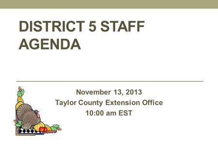 DISTRICT 5 STAFF AGENDA November 13, 2013 Taylor County Extension Office 10:00 am EST.