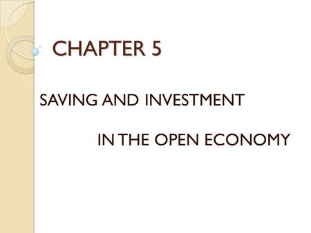 CHAPTER 5 SAVING AND INVESTMENT IN THE OPEN ECONOMY.