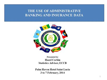THE USE OF ADMINISTRATIVE BANKING AND INSURANCE DATA 1 Presented by Hazel Corbin Statistics Adviser, ECCB Palm Haven Hotel Saint Lucia 3 to 7 February,