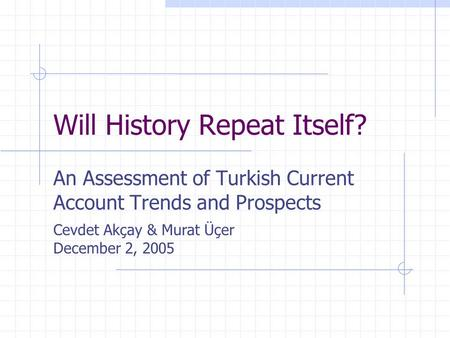 Will History Repeat Itself? An Assessment of Turkish Current Account Trends and Prospects Cevdet Akçay & Murat Üçer December 2, 2005.