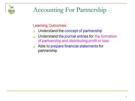1 Accounting For Partnership Learning Outcomes:  Understand the concept of partnership  Understand the journal entries for the formation of partnership.