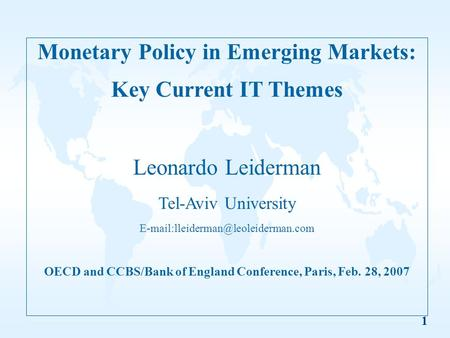 1 Monetary Policy in Emerging Markets: Key Current IT Themes Leonardo Leiderman Tel-Aviv University OECD and CCBS/Bank.