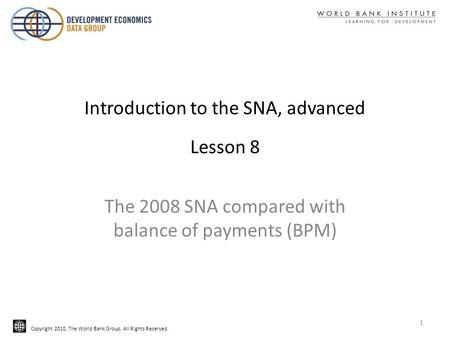 Copyright 2010, The World Bank Group. All Rights Reserved. Introduction to the SNA, advanced Lesson 8 The 2008 SNA compared with balance of payments (BPM)