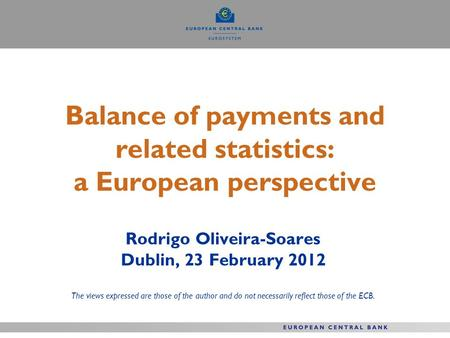 Balance of payments and related statistics: a European perspective Rodrigo Oliveira-Soares Dublin, 23 February 2012 The views expressed are those of the.