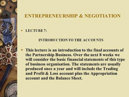 ENTREPRENEURSHIP & NEGOTIATION  LECTURE 7: INTRODUCTION TO THE ACCOUNTS  This lecture is an introduction to the final accounts of the Partnership Business.