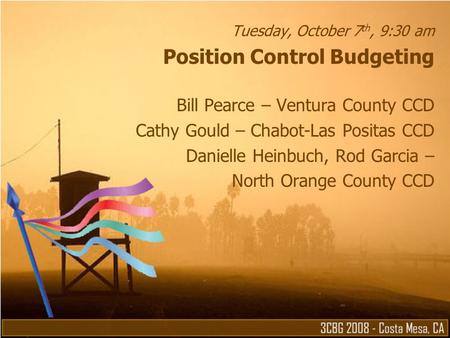 Tuesday, October 7 th, 9:30 am Position Control Budgeting Bill Pearce – Ventura County CCD Cathy Gould – Chabot-Las Positas CCD Danielle Heinbuch, Rod.