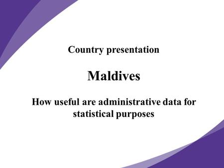 Country presentation Maldives How useful are administrative data for statistical purposes.