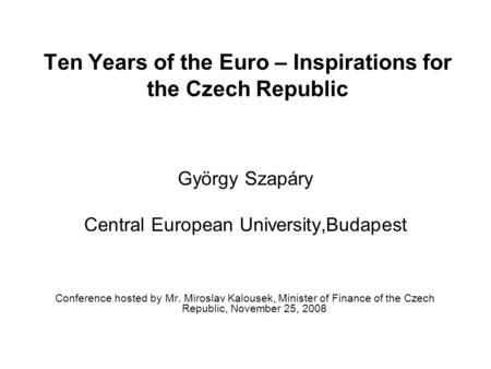 Ten Years of the Euro – Inspirations for the Czech Republic György Szapáry Central European University,Budapest Conference hosted by Mr. Miroslav Kalousek,