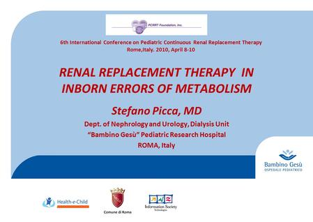 "RENAL REPLACEMENT THERAPY IN INBORN ERRORS OF METABOLISM Stefano Picca, MD Dept. of Nephrology and Urology, Dialysis Unit ""Bambino Gesù"" Pediatric Research."