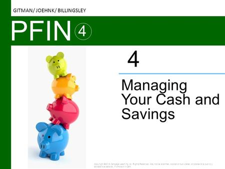 PFIN 4 Managing Your Cash and Savings 4 Copyright ©2016 Cengage Learning. All Rights Reserved. May not be scanned, copied or duplicated, or posted to a.