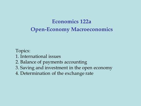 Economics 122a Open-Economy Macroeconomics Topics: 1. International issues 2. Balance of payments accounting 3. Saving and investment in the open economy.
