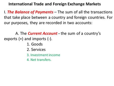 International Trade and Foreign Exchange Markets I. The Balance of Payments – The sum of all the transactions that take place between a country and foreign.