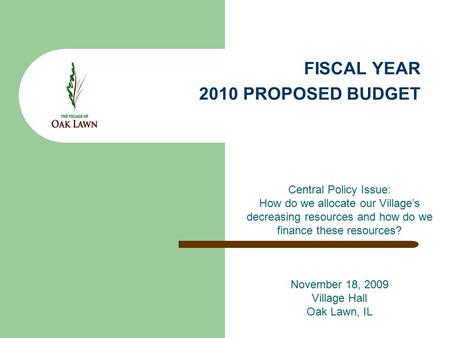 FISCAL YEAR 2010 PROPOSED BUDGET Central Policy Issue: How do we allocate our Village's decreasing resources and how do we finance these resources? November.