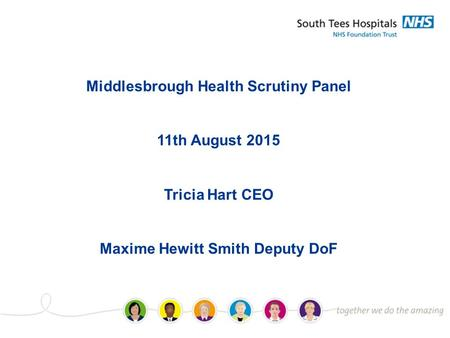 Middlesbrough Health Scrutiny Panel 11th August 2015 Tricia Hart CEO Maxime Hewitt Smith Deputy DoF.