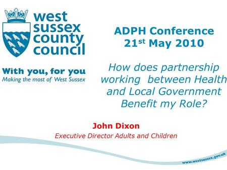 John Dixon Executive Director Adults and Children ADPH Conference 21 st May 2010 How does partnership working between Health and Local Government Benefit.