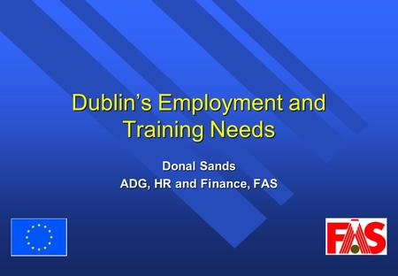 Dublin's Employment and Training Needs Donal Sands ADG, HR and Finance, FAS.