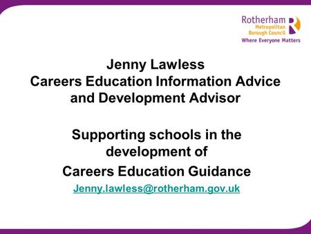 Jenny Lawless Careers Education Information Advice and Development Advisor Supporting schools in the development of Careers Education Guidance