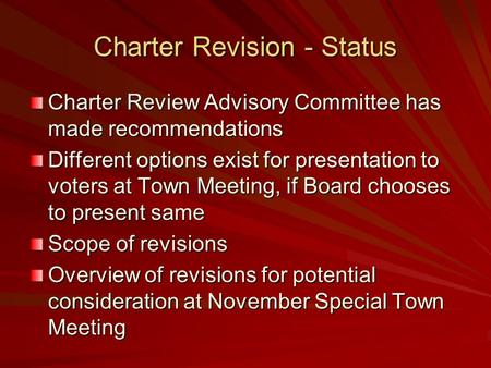 Charter Revision - Status Charter Review Advisory Committee has made recommendations Different options exist for presentation to voters at Town Meeting,