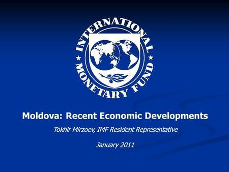 Moldova: Recent Economic Developments Tokhir Mirzoev, IMF Resident Representative January 2011.