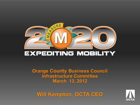 Orange County Business Council Infrastructure Committee March 13, 2012 Will Kempton, OCTA CEO.