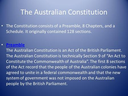 The Australian Constitution The Constitution consists of a Preamble, 8 Chapters, and a Schedule. It originally contained 128 sections. Preamble The Australian.