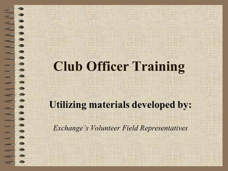 Club Officer Training Utilizing materials developed by: Exchange's Volunteer Field Representatives.