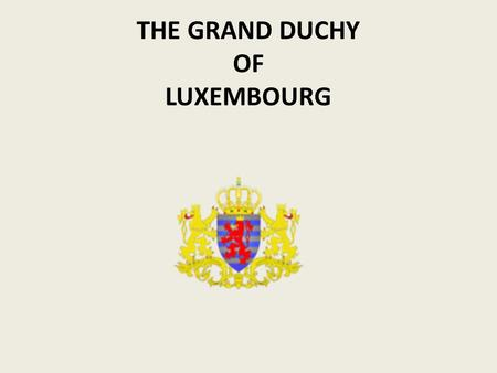THE GRAND DUCHY OF LUXEMBOURG. The Capital-city: Luxembourg A hereditary duchy with a unicameral parliamentary system An independent state since the London.